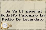 Se Va El <b>general</b> Rodolfo <b>Palomino</b> En Medio De Escándalo