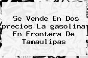 Se Vende En Dos <b>precios</b> La <b>gasolina</b> En Frontera De Tamaulipas