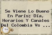 Se Viene Lo Bueno En París: Día, Horarios Y Canales Del <b>Colombia Vs</b> ...