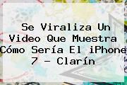 Se Viraliza Un Video Que Muestra Cómo Sería El <b>iPhone 7</b> - Clarín