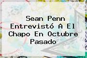 <b>Sean Penn</b> Entrevistó A El Chapo En Octubre Pasado