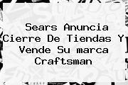 Sears Anuncia Cierre De Tiendas Y Vende Su <b>marca</b> Craftsman