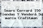 Sears Cerrará 150 Tiendas Y Venderá Su <b>marca</b> Crafstman