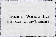 Sears Vende La <b>marca</b> Craftsman