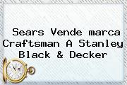 Sears Vende <b>marca</b> Craftsman A Stanley Black &amp; Decker