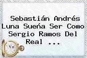 Sebastián Andrés Luna Sueña Ser Como Sergio Ramos Del <b>Real</b> <b>...</b>