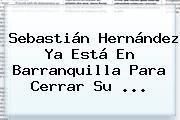 <b>Sebastián Hernández</b> Ya Está En Barranquilla Para Cerrar Su ...