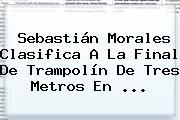 <b>Sebastián Morales</b> Clasifica A La Final De Trampolín De Tres Metros En ...