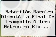 <b>Sebastián Morales</b> Disputó La Final De Trampolín A Tres Metros En Rio ...
