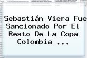 Sebastián Viera Fue Sancionado Por El Resto De La Copa <b>Colombia</b> ...