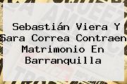 Sebastián Viera Y <b>Sara Correa</b> Contraen Matrimonio En Barranquilla