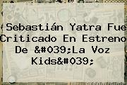 <b>Sebastián Yatra</b> Fue Criticado En Estreno De &#039;La Voz Kids&#039;