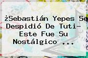 ¿<b>Sebastián Yepes</b> Se Despidió De Tuti? Este Fue Su Nostálgico ...