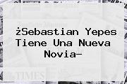 ¿<b>Sebastian Yepes Tiene Una Nueva Novia?</b>