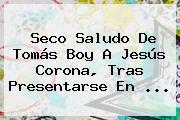 Seco Saludo De <b>Tomás Boy</b> A Jesús Corona, Tras Presentarse En <b>...</b>