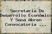 Secretaría De Desarrollo Económico Y <b>Sena</b> Abren Convocatoria ...