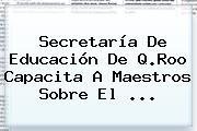 <b>Secretaría De Educación</b> De Q.Roo Capacita A Maestros Sobre El <b>...</b>