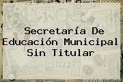 <b>Secretaría De Educación</b> Municipal Sin Titular
