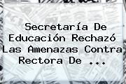 <b>Secretaría De Educación</b> Rechazó Las Amenazas Contra Rectora De ...