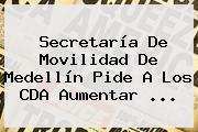<b>Secretaría De Movilidad</b> De Medellín Pide A Los CDA Aumentar ...