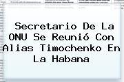 Secretario De La ONU Se Reunió Con Alias <b>Timochenko</b> En La Habana