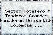 Sector Hotelero Y Tenderos Grandes Ganadores De <b>partido Colombia</b> <b>...</b>