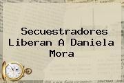 Secuestradores Liberan A <b>Daniela Mora</b>