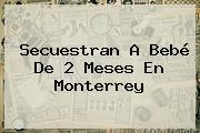 Secuestran A Bebé De 2 Meses En <b>Monterrey</b>