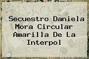 Secuestro <b>Daniela Mora</b> Circular Amarilla De La Interpol