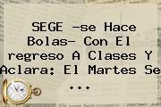 SEGE ?se Hace Bolas? Con El <b>regreso A Clases</b> Y Aclara: El Martes Se <b>...</b>