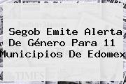 Segob Emite Alerta De Género Para 11 Municipios De <b>Edomex</b>
