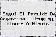 Seguí El Partido De Argentina ? Uruguay, <b>minuto A Minuto</b>