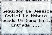 Seguidor De <b>Jessica Cediel</b> Le Habría Tocado Un Seno En La Entrada <b>...</b>