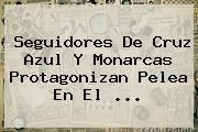 Seguidores De <b>Cruz Azul</b> Y Monarcas Protagonizan Pelea En El ...