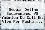 Seguir Online <b>Bucaramanga VS América</b> De Cali En Vivo Por Fecha ...