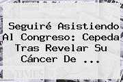 Seguiré Asistiendo Al Congreso: <b>Cepeda</b> Tras Revelar Su Cáncer De ...