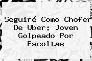 Seguiré Como Chofer De <b>Uber</b>: Joven Golpeado Por Escoltas