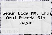 Según <b>Liga MX</b>, Cruz Azul Pierde Sin Jugar