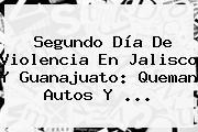 Segundo Día De Violencia En <b>Jalisco</b> Y Guanajuato: Queman Autos Y <b>...</b>