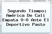Segundo Tiempo: <b>América De Cali</b> Empata 0-0 Ante El Deportivo Pasto