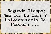 Segundo Tiempo: <b>América De Cali</b> Y Universitario De Popayán ...
