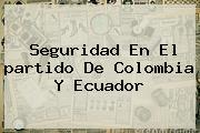 Seguridad En El <b>partido De Colombia</b> Y Ecuador