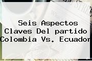 Seis Aspectos Claves Del <b>partido Colombia</b> Vs. <b>Ecuador</b>