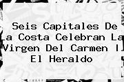 Seis Capitales De La Costa Celebran La <b>Virgen Del Carmen</b> | El Heraldo