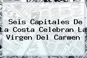 Seis Capitales De La Costa Celebran La <b>Virgen Del Carmen</b>
