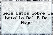 Seis Datos Sobre La <b>batalla</b> Del <b>5 De Mayo</b>