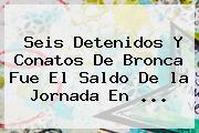Seis Detenidos Y Conatos De Bronca Fue El Saldo De <b>la Jornada</b> En <b>...</b>