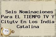 Seis Nominaciones Para EL TIEMPO TV Y <b>Citytv</b> En Los India Catalina