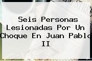 Seis Personas Lesionadas Por Un Choque En <b>Juan Pablo II</b>