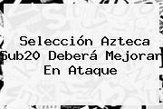 Selección <b>Azteca</b> Sub20 Deberá Mejorar En Ataque